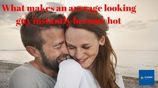 what makes an average looking guy instantly become hot