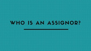 WHO IS AN ASSIGNOR ?