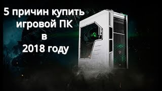 5 причин купить ИГРОВОЙ ПК в 2018 году