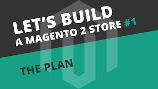 Let's build a Magento 2 store: Ep01 - The plan!