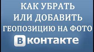 Как Убрать или Добавить Геолокацию в Фото в Вконтакте