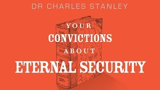 Your Convictions About Eternal Security – Dr. Charles Stanley