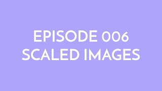 Episode 006 - scaled images