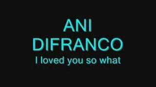 ani difranco i loved you so what