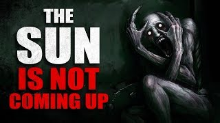 """The Sun's Not Coming Up"" Creepypasta"