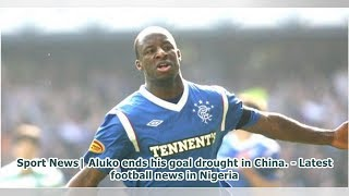 Sport News  Aluko ends his goal drought in China. - Latest football news in Nigeria