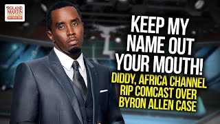 Keep My Name Out Of Your Mouth! Diddy, Africa Channel Rip Comcast Over Byron Allen Case