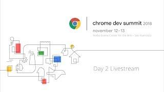 Chrome Dev Summit 2018 - Day 2 Livestream