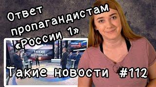 """Ответ пропагандистам """"России 1"""". Такие новости №112"""