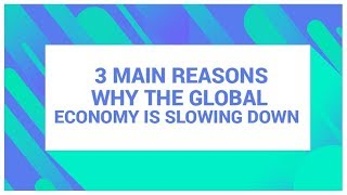3 Main Reasons Why the Global Economy is Slowing Down