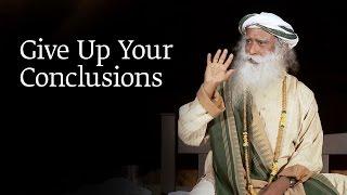 Give Up Your Conclusions | Sadhguru