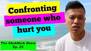 HOW DO YOU CONFRONT SOMEONE WHO HAS HURT YOU? | The #AskNick Show Ep. 25