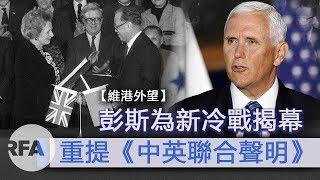 【維港外望】彭斯為新冷戰揭幕 重提《中英聯合聲明》