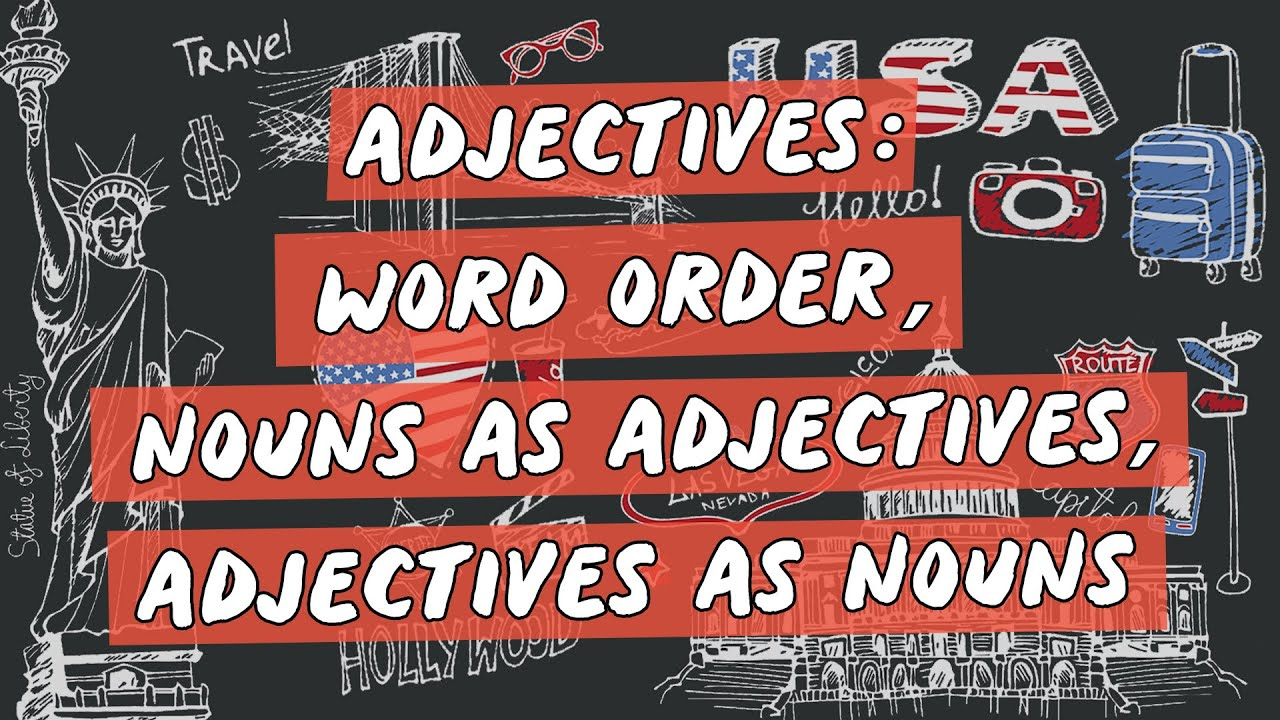 Adjectives:  Word Order, Nouns as Adjectives, Adjectives as Nouns