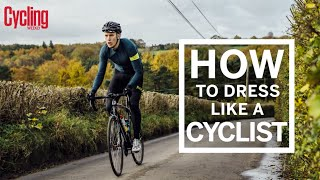 How To Dress Like A Cyclist | Cycling Weekly