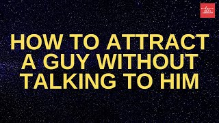 How To Attract A Guy Without Talking To Him