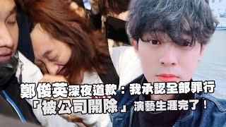 鄭俊英深夜道歉:我承認全部罪行  「被公司開除」演藝生涯完了!