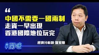 羅家聰:中國不需要一國兩制;走資一早出現 香港國際地位玩完;去中國化對亞洲造成影響【經一開咪-經一拆局】