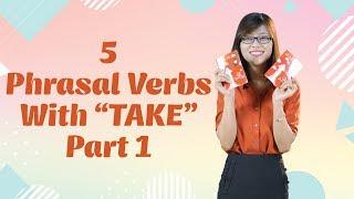 "Tiếng Anh Giao Tiếp – 5 Phrasal Verbs With ""Take"" (Phần 1)"