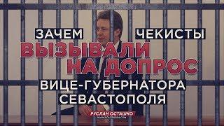 Зачем чекисты вызывали на допрос вице-губернатора Севастополя? (Руслан Осташко)