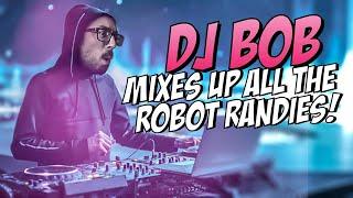 DJ BOB MIXES UP ALL THE ROBOT RANDIES!!!