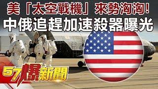 美「太空戰機」來勢洶洶! 中俄追趕加速「殺器」曝光-馬西屏 徐俊相《57爆新聞》精選篇 網路獨播版