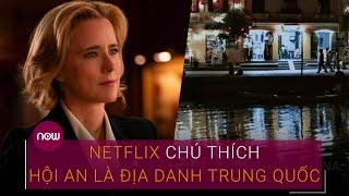phim-netflix-chu-thich-hoi-an-la-dia-danh-trung-quoc-cuc-dien-anh-noi-gi-vtc-now