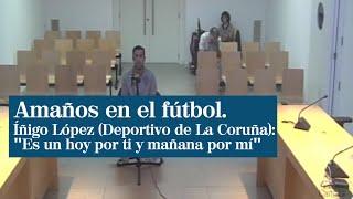 """Íñigo López, del Deportivo, sobre los amaños: """"Es como un hoy por ti, mañana por mí"""""""