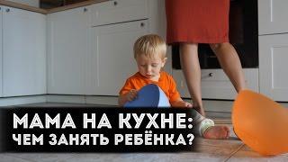 Мама на кухне: чем занять ребенка?! | от 0 до 2 лет
