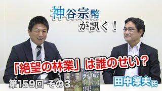 第159回③ 田中淳夫氏:「絶望の林業」は誰のせい?