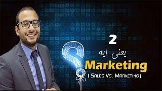 يعني ايه Marketing ؟ - الحلقة الثانية SALES VS. MARKETING