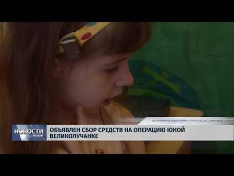 Новости Псков 19.09.2018 # Объявлен сбор средств на операцию юной великолучанке