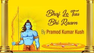 Bhaj Le Tuu Bhi Raam | Pramod Kumar Kush | Ram Bhajan