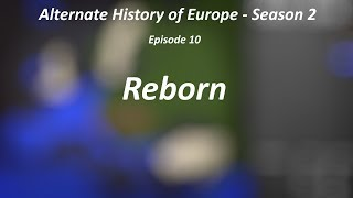 "Alternate History of Europe - Season 2 - Episode 10 - ""Reborn"""