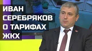 Иван Серебряков о тарифах ЖКХ