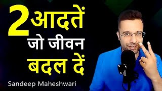 2 Habits That Will Change Your Life!! Sandeep Maheshwari