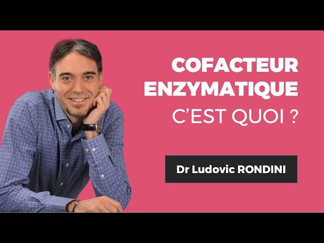 Dr. Ludovic RONDINIQu'est-ce qu'un cofacteur enzymatique ?