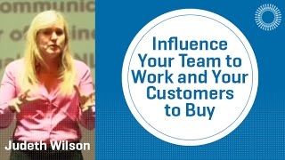 How to Influence Your Team to Work and Your Customers to Buy by Judeth Wilson
