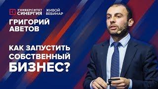 Университет СИНЕРГИЯ | Григорий Аветов | Вебинар «Как запустить бизнес?»
