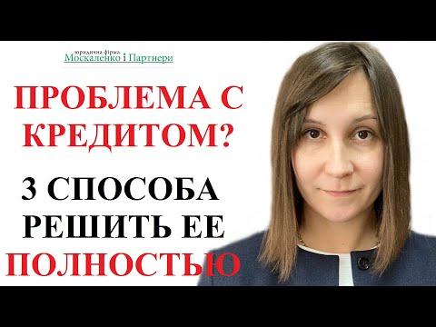 КАК РЕШИТЬ ПРОБЛЕМУ С КРЕДИТОМ? 3 СПОСОБА - адвокат Москаленко А.В.