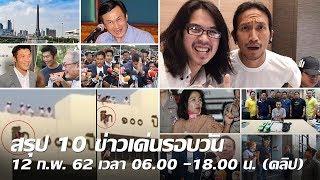 สรุป 10 ข่าวเด่นรอบวัน 12 ก.พ. 62 เวลา 06.00 -18.00 น. | Thairath online