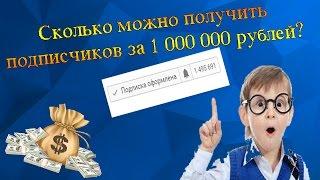 СКОЛЬКО МОЖНО ПОЛУЧИТЬ ПОДПИСЧИКОВ ЗА 1 000 000 РУБЛЕЙ ?