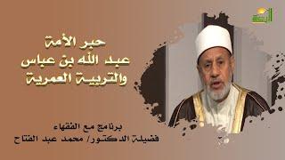 عبد الله بن عباس والتربية العمرية برنامج مع الفقهاء مع فضيلة الدكتور محمد عبد الفتاح