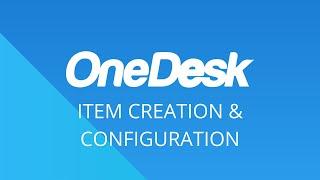 OneDesk – Getting Started: Item Creation & Configuration