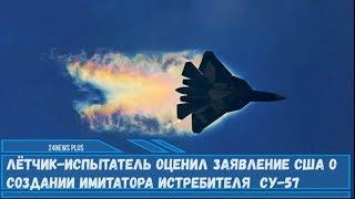 Лётчик-испытатель оценил заявление США о создании имитатора- истребителя  Су-57
