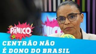 Marina Silva: 'o Centrão não é dono do Brasil'