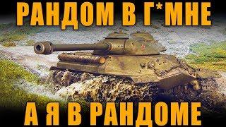 РАНДОМ В Г*ВНЕ, А Я В РАНДОМЕ [ World of Tanks ]