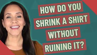 How do you shrink a shirt without ruining it?