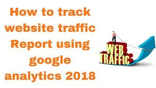 How to track website traffic Report using google analytics 2018