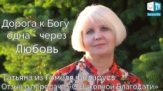 Дорога к Богу одна - через Любовь. Татьяна (Гомель, Беларусь). LIFE